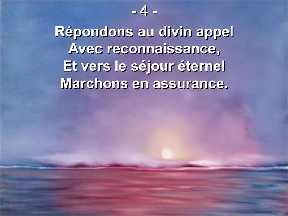 - 4 - Répondons au divin appel Avec reconnaissance, Et vers le séjour éternel Marchons en assurance. - 4 - Répondons au divin appel Avec reconnaissanc