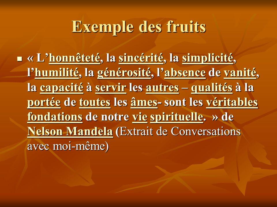 Exemple des fruits « Lhonnêteté, la sincérité, la simplicité, lhumilité, la générosité, labsence de vanité, la capacité à servir les autres – qualités à la portée de toutes les âmes- sont les véritables fondations de notre vie spirituelle.