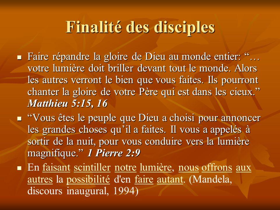 Finalité des disciples Faire répandre la gloire de Dieu au monde entier: … votre lumière doit briller devant tout le monde. Alors les autres verront l