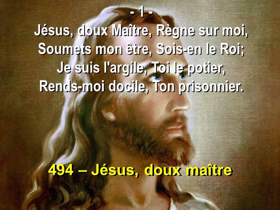 494 – Jésus, doux maître - 1 - Jésus, doux Maître, Règne sur moi, Soumets mon être, Sois-en le Roi; Je suis l argile, Toi le potier, Rends-moi docile, Ton prisonnier.
