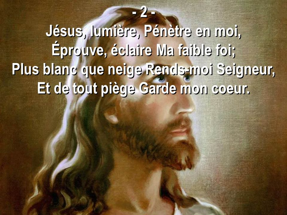 - 2 - Jésus, lumière, Pénètre en moi, Éprouve, éclaire Ma faible foi; Plus blanc que neige Rends-moi Seigneur, Et de tout piège Garde mon coeur.
