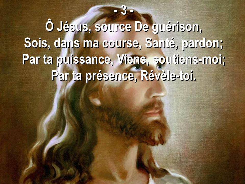- 3 - Ô Jésus, source De guérison, Sois, dans ma course, Santé, pardon; Par ta puissance, Viens, soutiens-moi; Par ta présence, Révèle-toi. - 3 - Ô Jé