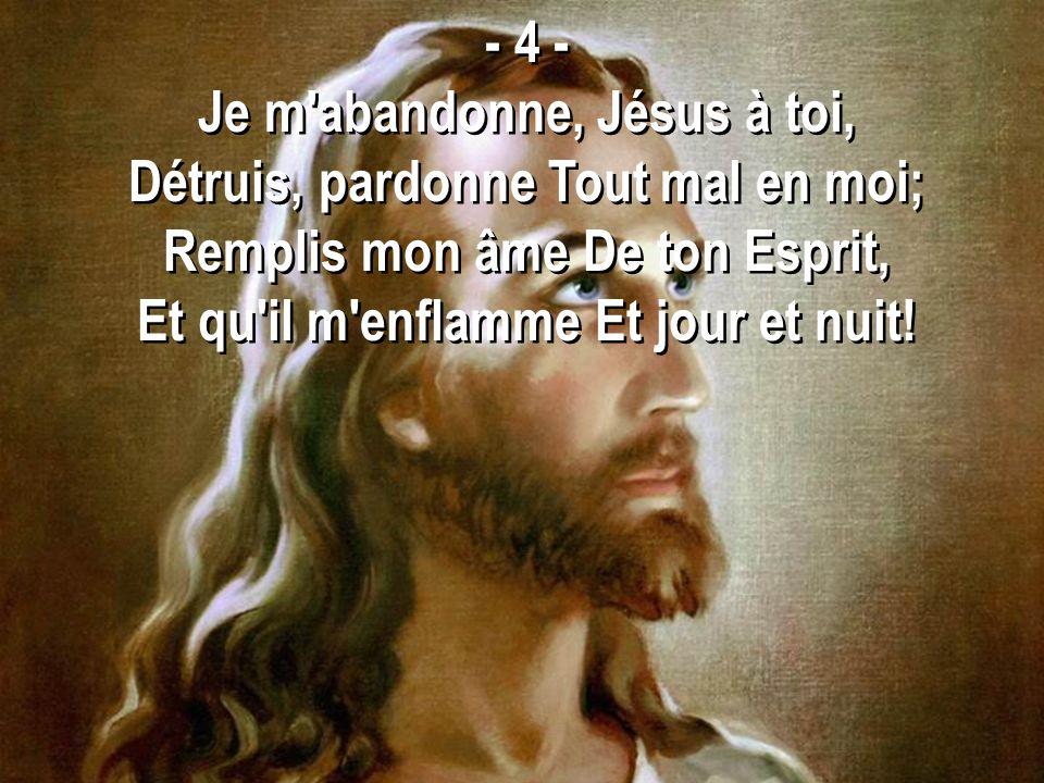 - 4 - Je m'abandonne, Jésus à toi, Détruis, pardonne Tout mal en moi; Remplis mon âme De ton Esprit, Et qu'il m'enflamme Et jour et nuit! - 4 - Je m'a
