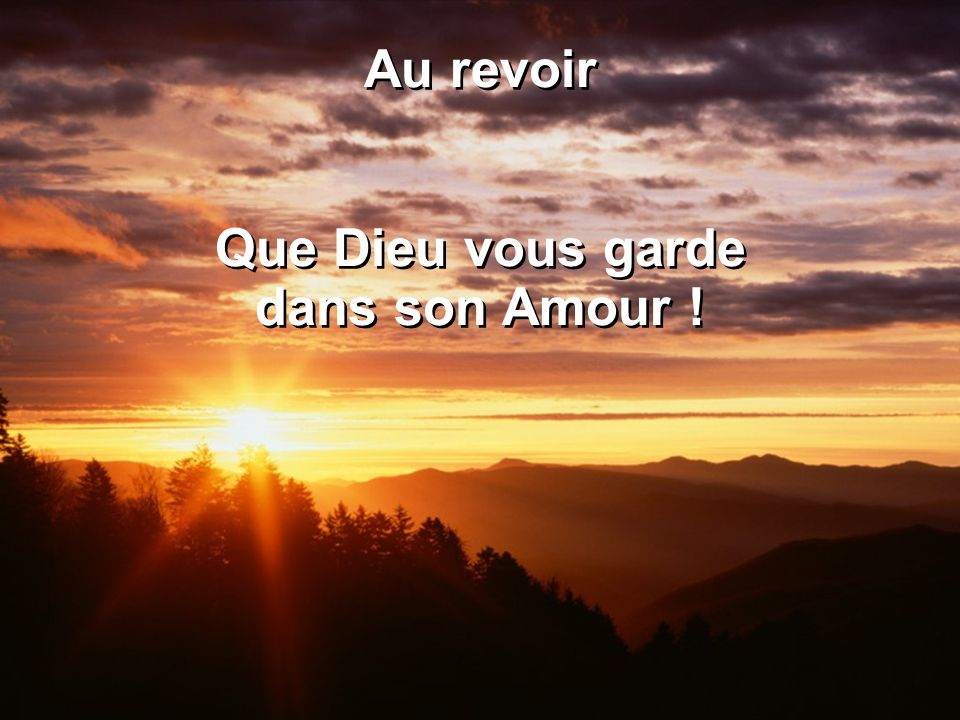 Au revoir Que Dieu vous garde dans son Amour ! Au revoir Que Dieu vous garde dans son Amour !