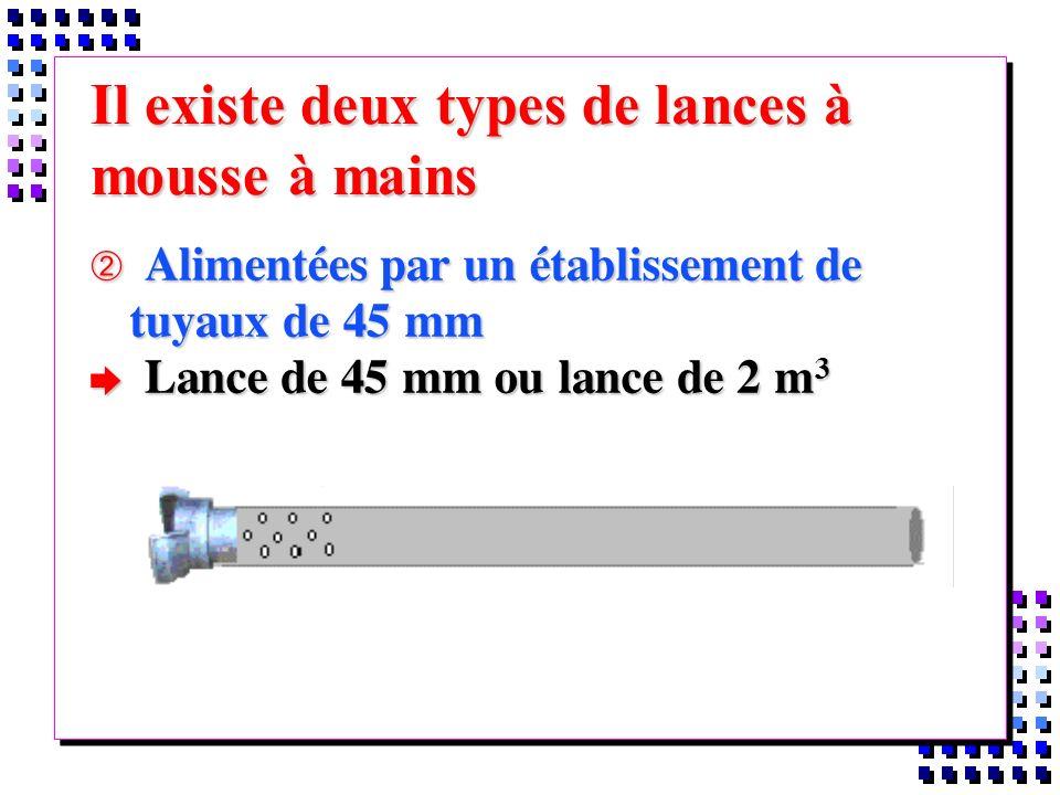 Il existe deux types de lances à mousse à mains Alimentées par un établissement de tuyaux de 45 mm Alimentées par un établissement de tuyaux de 45 mm