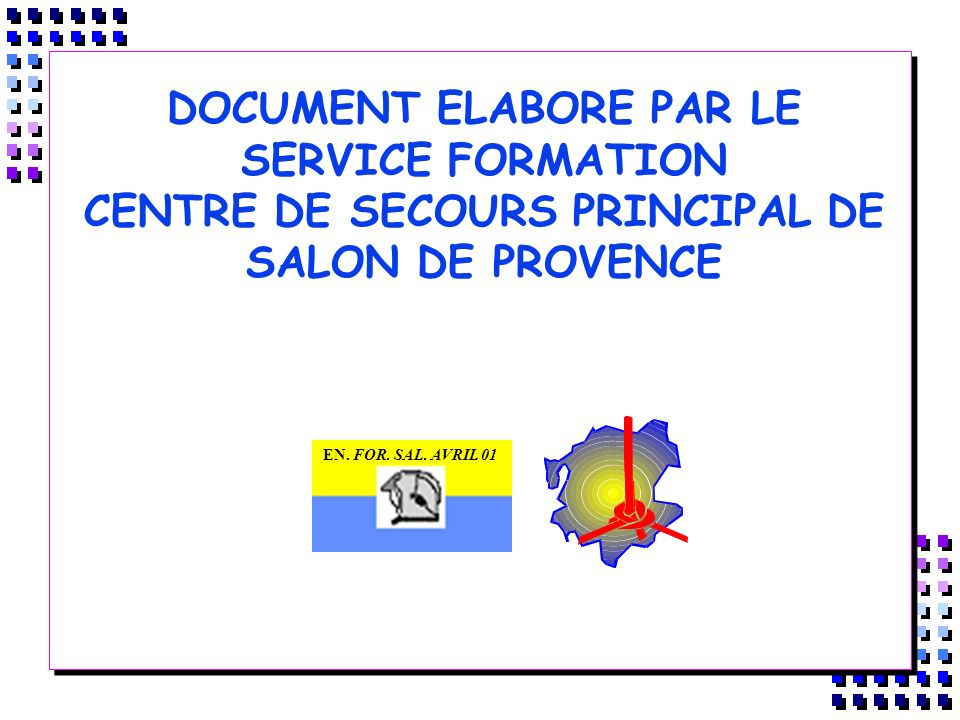 DOCUMENT ELABORE PAR LE SERVICE FORMATION CENTRE DE SECOURS PRINCIPAL DE SALON DE PROVENCE EN. FOR. SAL. AVRIL 01