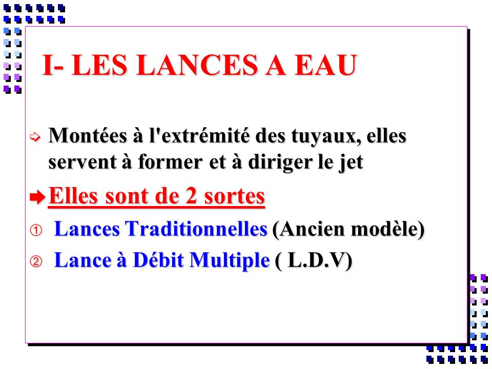 I- LES LANCES A EAU í Montées à l'extrémité des tuyaux, elles servent à former et à diriger le jet è Elles sont de 2 sortes À Lances Traditionnelles (