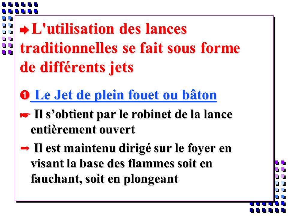 è L'utilisation des lances traditionnelles se fait sous forme de différents jets Le Jet de plein fouet ou bâton Le Jet de plein fouet ou bâton * Il so