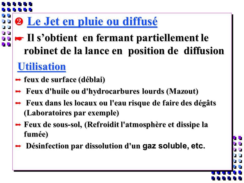 Le Jet en pluie ou diffusé Le Jet en pluie ou diffusé * Il sobtient en fermant partiellement le robinet de la lance en position de diffusion Utilisati
