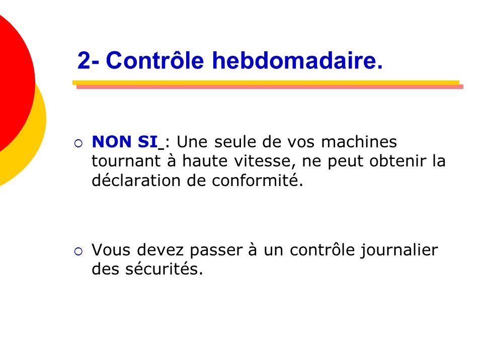 2- Contrôle hebdomadaire. NON SI : Une seule de vos machines tournant à haute vitesse, ne peut obtenir la déclaration de conformité. Vous devez passer