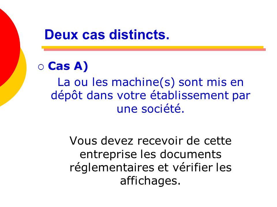 Deux cas distincts. Cas A) La ou les machine(s) sont mis en dépôt dans votre établissement par une société. Vous devez recevoir de cette entreprise le