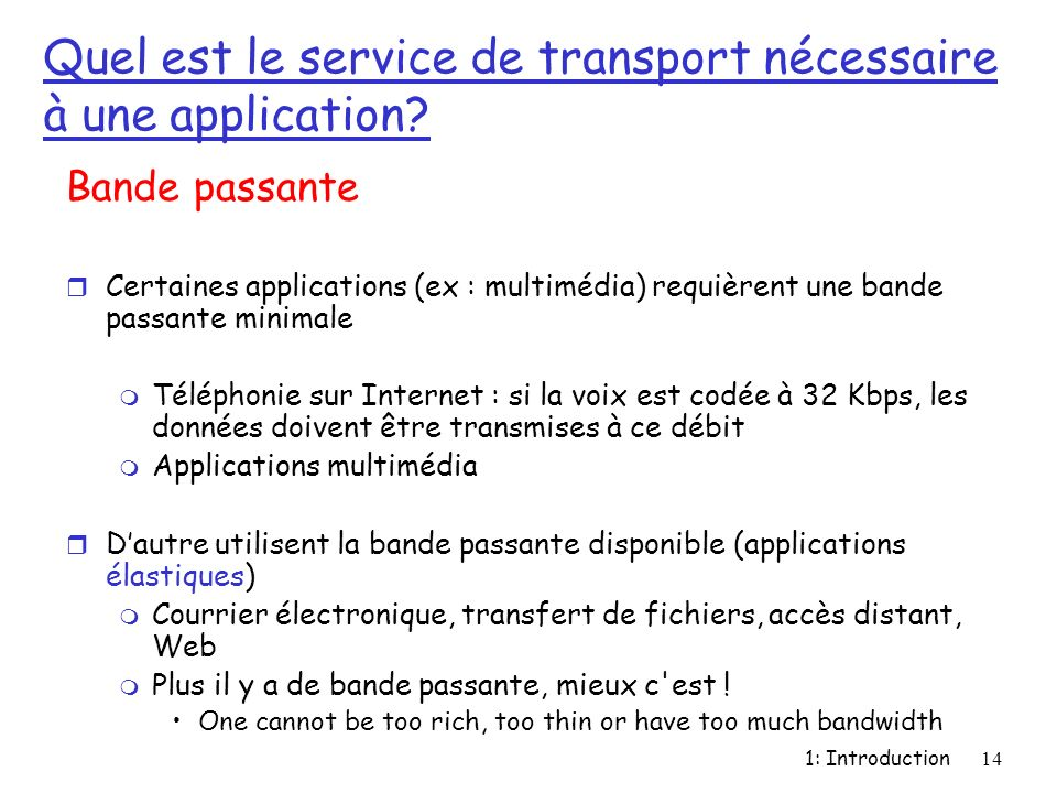 1: Introduction14 Quel est le service de transport nécessaire à une application? Bande passante r Certaines applications (ex : multimédia) requièrent