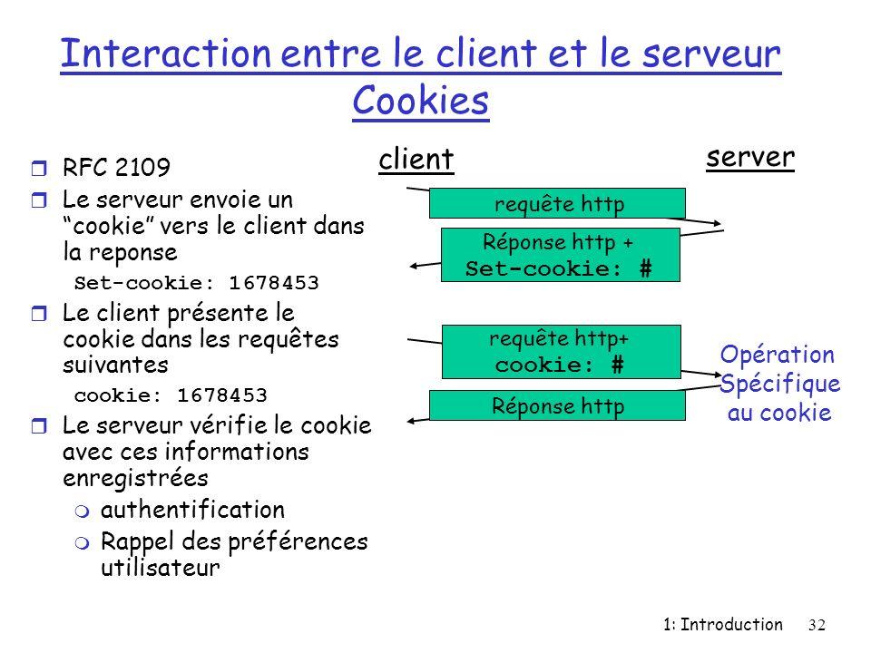 1: Introduction32 Interaction entre le client et le serveur Cookies r RFC 2109 r Le serveur envoie un cookie vers le client dans la reponse Set-cookie