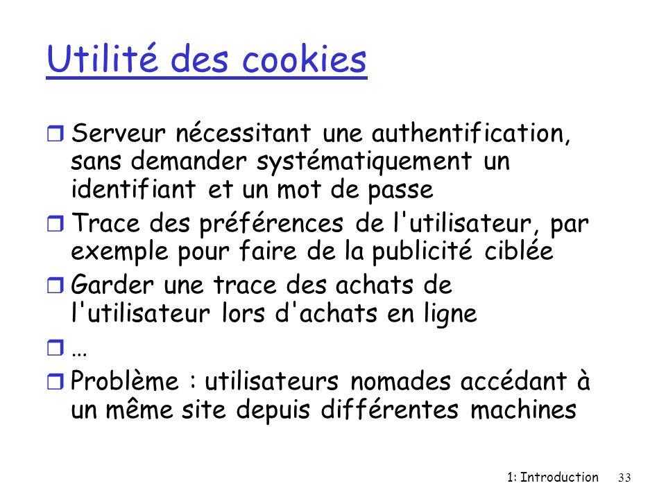 1: Introduction33 Utilité des cookies r Serveur nécessitant une authentification, sans demander systématiquement un identifiant et un mot de passe r T