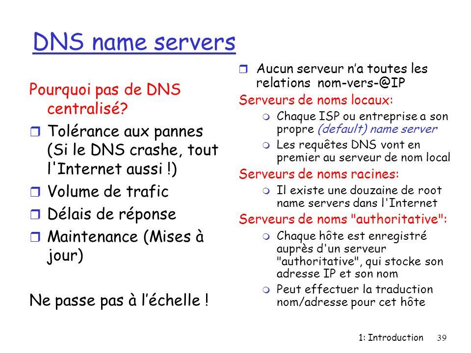 1: Introduction39 DNS name servers r Aucun serveur na toutes les relations nom-vers-@IP Serveurs de noms locaux: m Chaque ISP ou entreprise a son prop