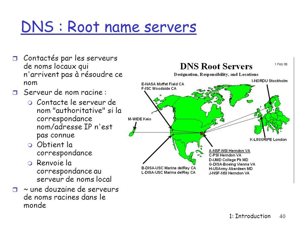 1: Introduction40 DNS : Root name servers r Contactés par les serveurs de noms locaux qui n'arrivent pas à résoudre ce nom r Serveur de nom racine : m