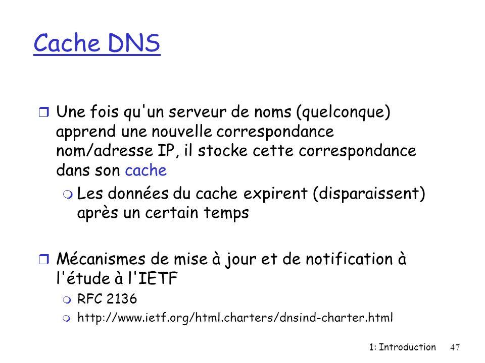 1: Introduction47 Cache DNS r Une fois qu'un serveur de noms (quelconque) apprend une nouvelle correspondance nom/adresse IP, il stocke cette correspo