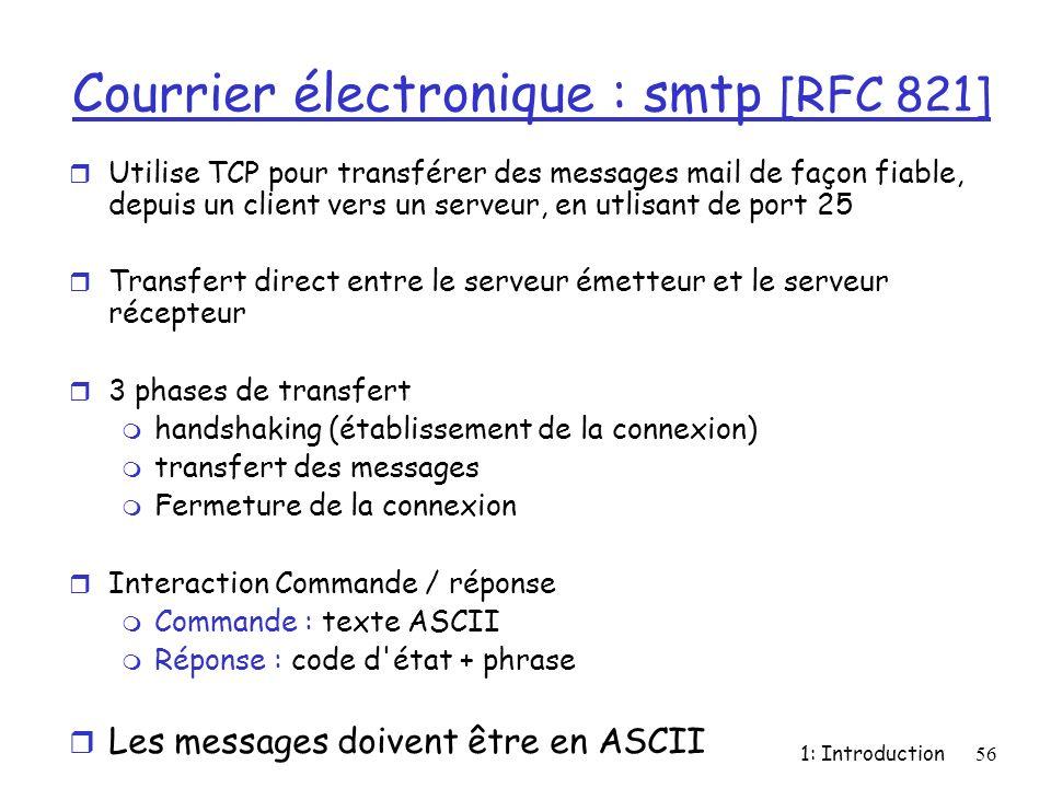 1: Introduction56 Courrier électronique : smtp [RFC 821] r Utilise TCP pour transférer des messages mail de façon fiable, depuis un client vers un ser