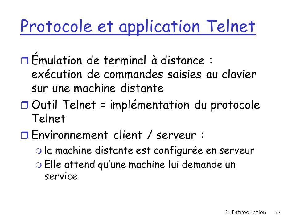 1: Introduction73 Protocole et application Telnet r Émulation de terminal à distance : exécution de commandes saisies au clavier sur une machine dista