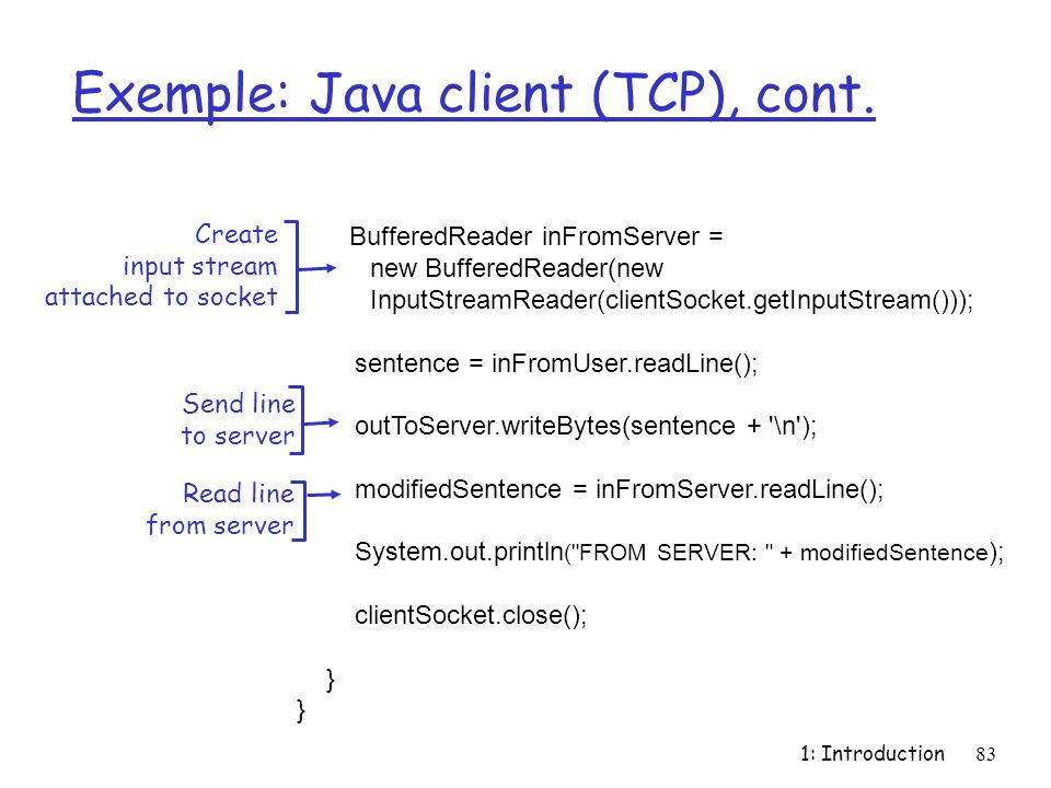 1: Introduction83 Exemple: Java client (TCP), cont. BufferedReader inFromServer = new BufferedReader(new InputStreamReader(clientSocket.getInputStream