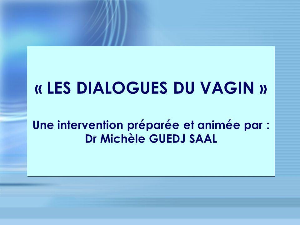 « LES DIALOGUES DU VAGIN » Une intervention préparée et animée par : Dr Michèle GUEDJ SAAL