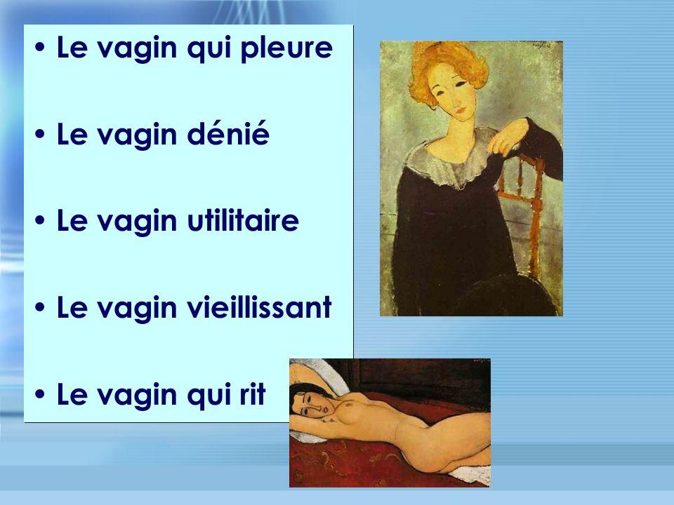 Le vagin qui pleure Le vagin dénié Le vagin utilitaire Le vagin vieillissant Le vagin qui rit Le vagin qui pleure Le vagin dénié Le vagin utilitaire Le vagin vieillissant Le vagin qui rit