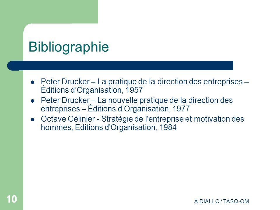A.DIALLO / TASQ-OM 10 Bibliographie Peter Drucker – La pratique de la direction des entreprises – Éditions dOrganisation, 1957 Peter Drucker – La nouv