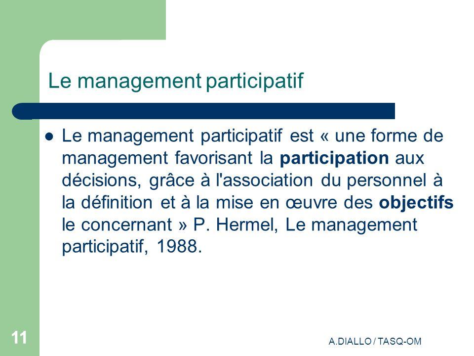 A.DIALLO / TASQ-OM 11 Le management participatif Le management participatif est « une forme de management favorisant la participation aux décisions, g
