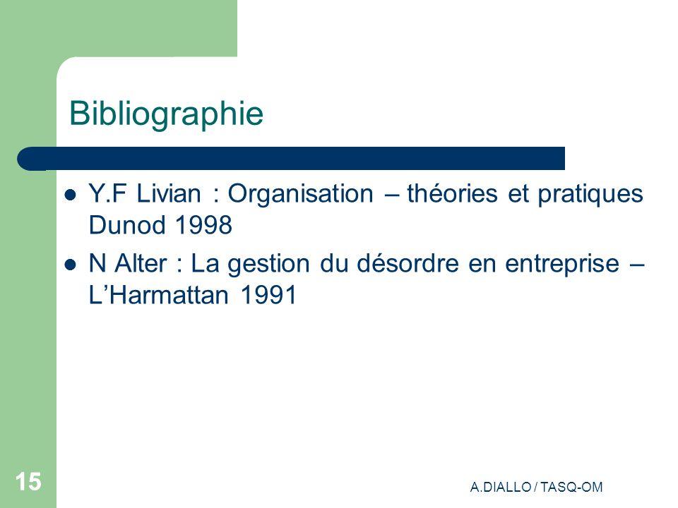 A.DIALLO / TASQ-OM 15 Bibliographie Y.F Livian : Organisation – théories et pratiques Dunod 1998 N Alter : La gestion du désordre en entreprise – LHar
