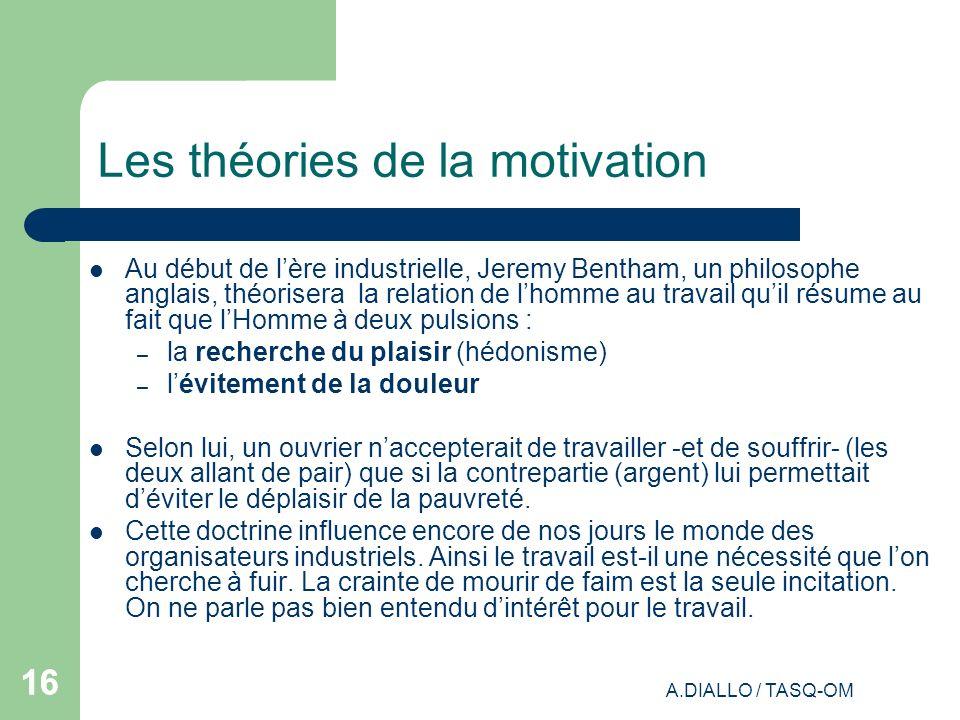 A.DIALLO / TASQ-OM 16 Les théories de la motivation Au début de lère industrielle, Jeremy Bentham, un philosophe anglais, théorisera la relation de lh
