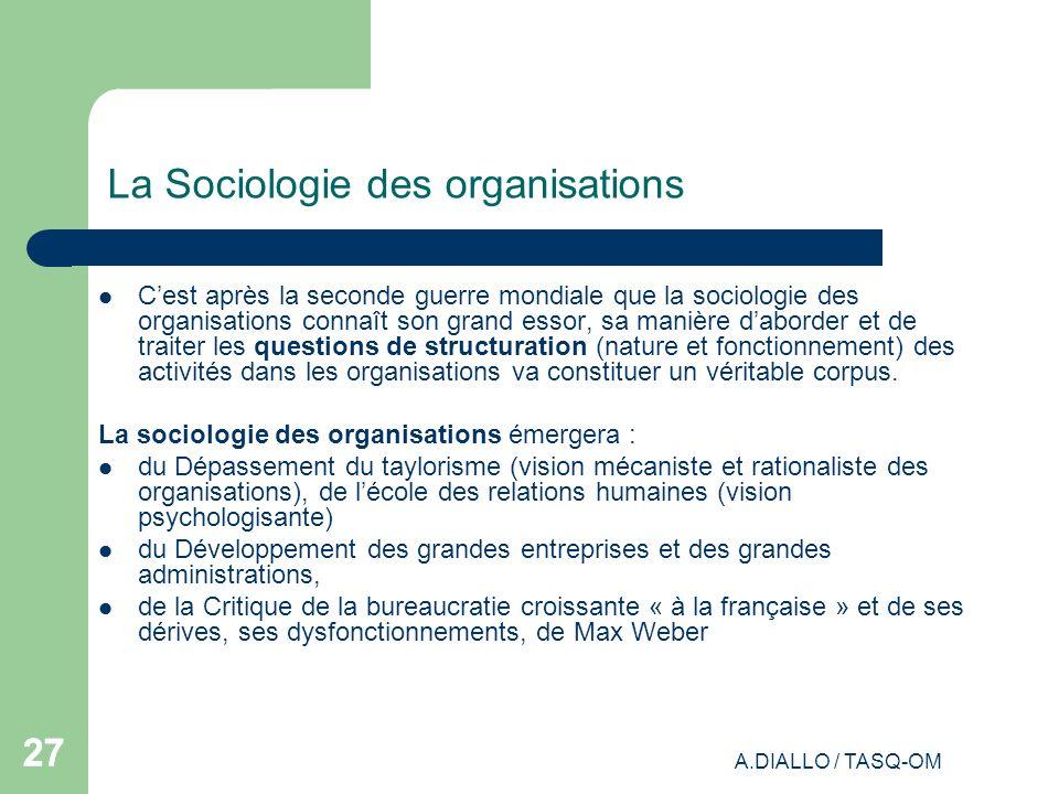 A.DIALLO / TASQ-OM 27 La Sociologie des organisations Cest après la seconde guerre mondiale que la sociologie des organisations connaît son grand esso