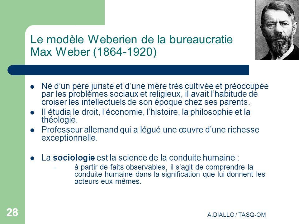 A.DIALLO / TASQ-OM 28 Le modèle Weberien de la bureaucratie Max Weber (1864-1920) Né dun père juriste et dune mère très cultivée et préoccupée par les