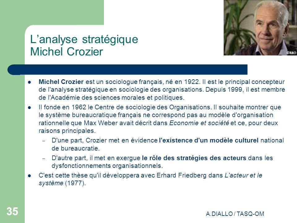 A.DIALLO / TASQ-OM 35 Lanalyse stratégique Michel Crozier Michel Crozier est un sociologue français, né en 1922. Il est le principal concepteur de l'a