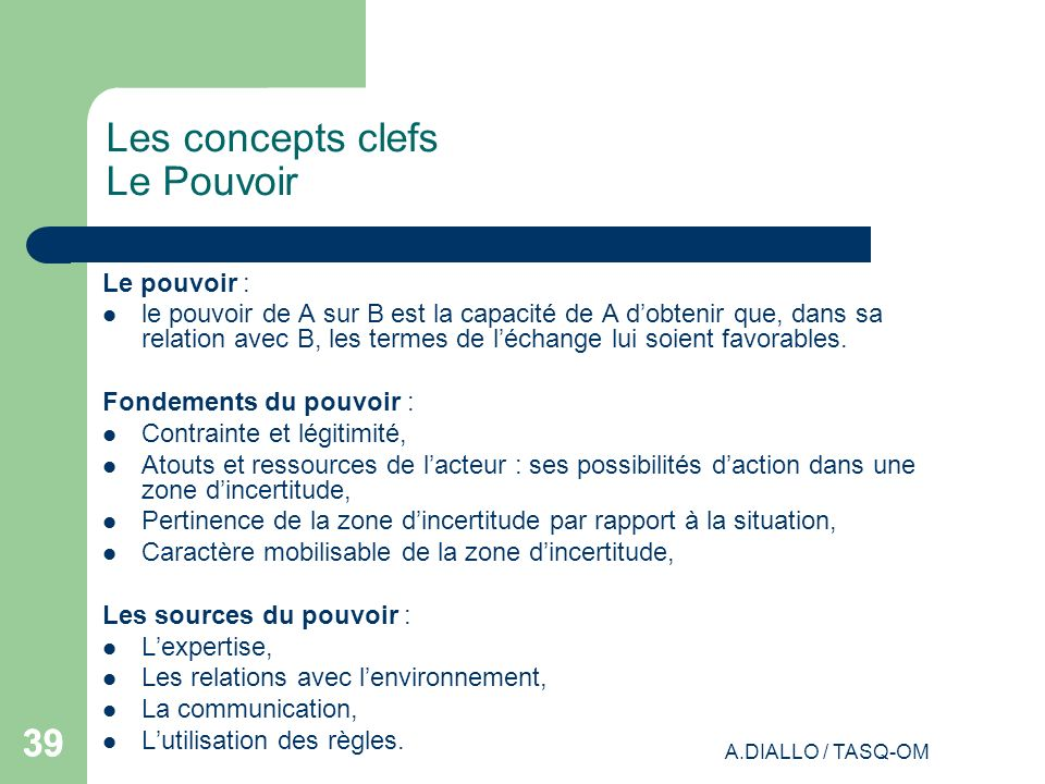 A.DIALLO / TASQ-OM 39 Les concepts clefs Le Pouvoir Le pouvoir : le pouvoir de A sur B est la capacité de A dobtenir que, dans sa relation avec B, les