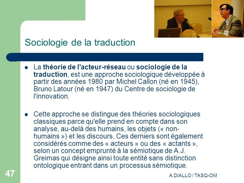 A.DIALLO / TASQ-OM 47 Sociologie de la traduction La théorie de l'acteur-réseau ou sociologie de la traduction, est une approche sociologique développ