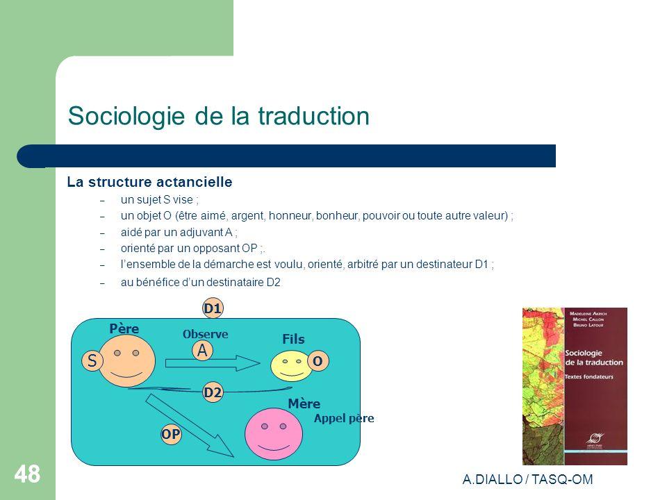 A.DIALLO / TASQ-OM 48 Sociologie de la traduction La structure actancielle – un sujet S vise ; – un objet O (être aimé, argent, honneur, bonheur, pouv