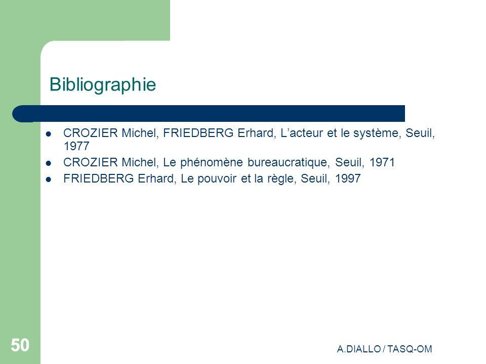 A.DIALLO / TASQ-OM 50 Bibliographie CROZIER Michel, FRIEDBERG Erhard, Lacteur et le système, Seuil, 1977 CROZIER Michel, Le phénomène bureaucratique,