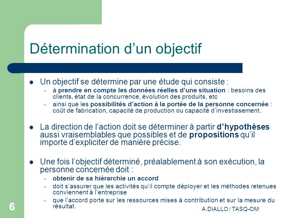 A.DIALLO / TASQ-OM 66 Détermination dun objectif Un objectif se détermine par une étude qui consiste : – à prendre en compte les données réelles dune