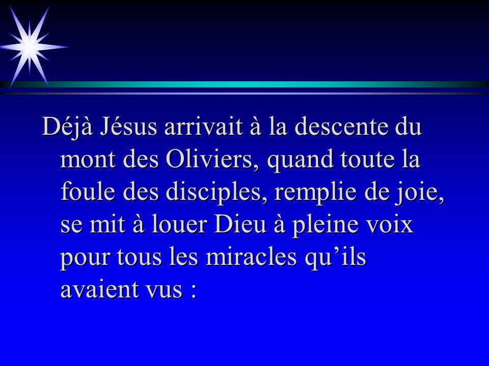 Déjà Jésus arrivait à la descente du mont des Oliviers, quand toute la foule des disciples, remplie de joie, se mit à louer Dieu à pleine voix pour tous les miracles quils avaient vus :