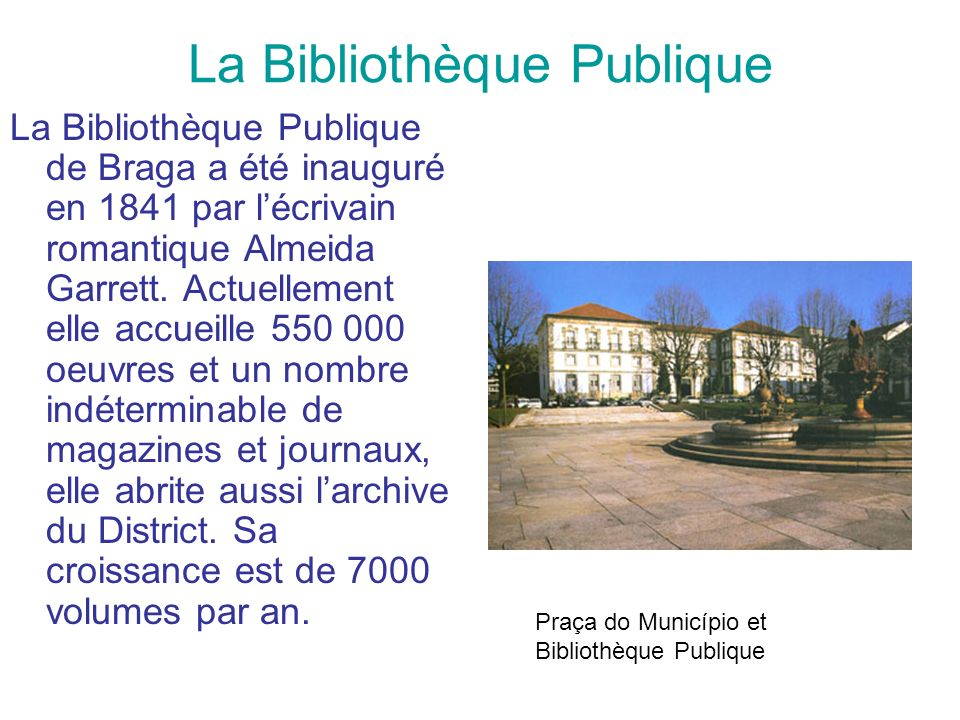 La Bibliothèque Publique La Bibliothèque Publique de Braga a été inauguré en 1841 par lécrivain romantique Almeida Garrett. Actuellement elle accueill