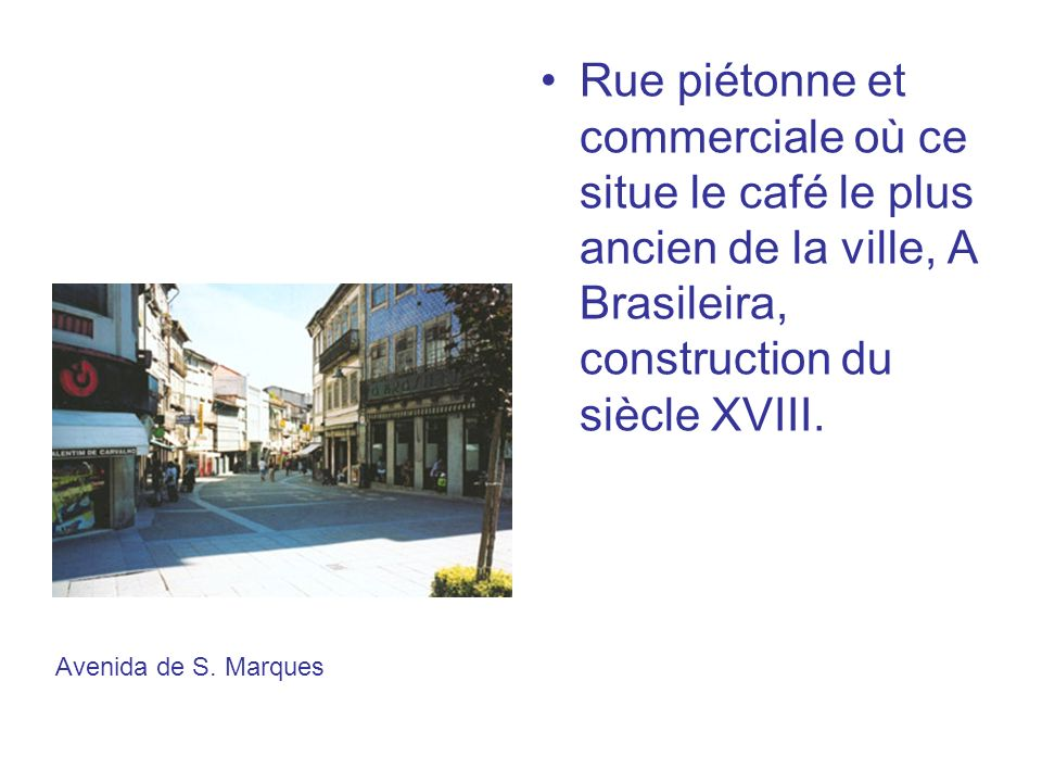 Rue piétonne et commerciale où ce situe le café le plus ancien de la ville, A Brasileira, construction du siècle XVIII.