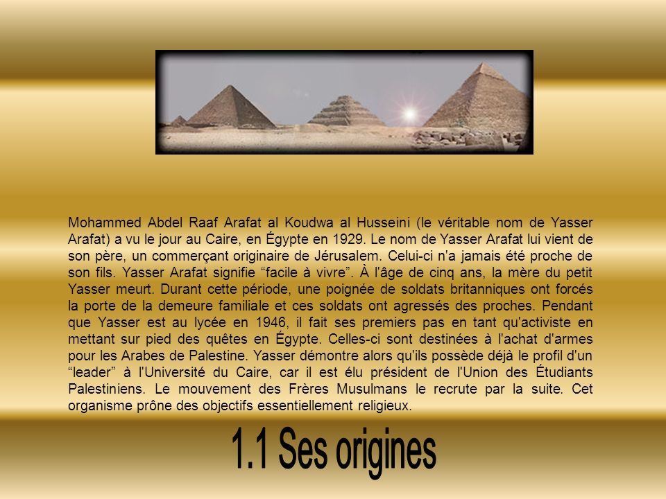 Mohammed Abdel Raaf Arafat al Koudwa al Husseini (le véritable nom de Yasser Arafat) a vu le jour au Caire, en Égypte en 1929.