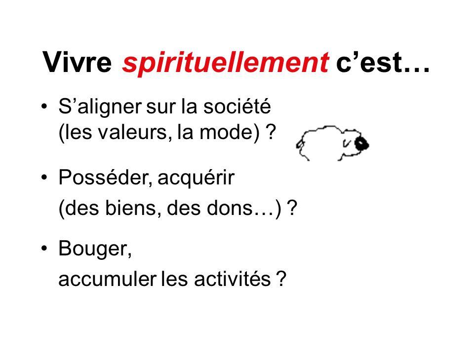 Vivre spirituellement cest… Bouger, accumuler les activités ? Posséder, acquérir (des biens, des dons…) ? Saligner sur la société (les valeurs, la mod