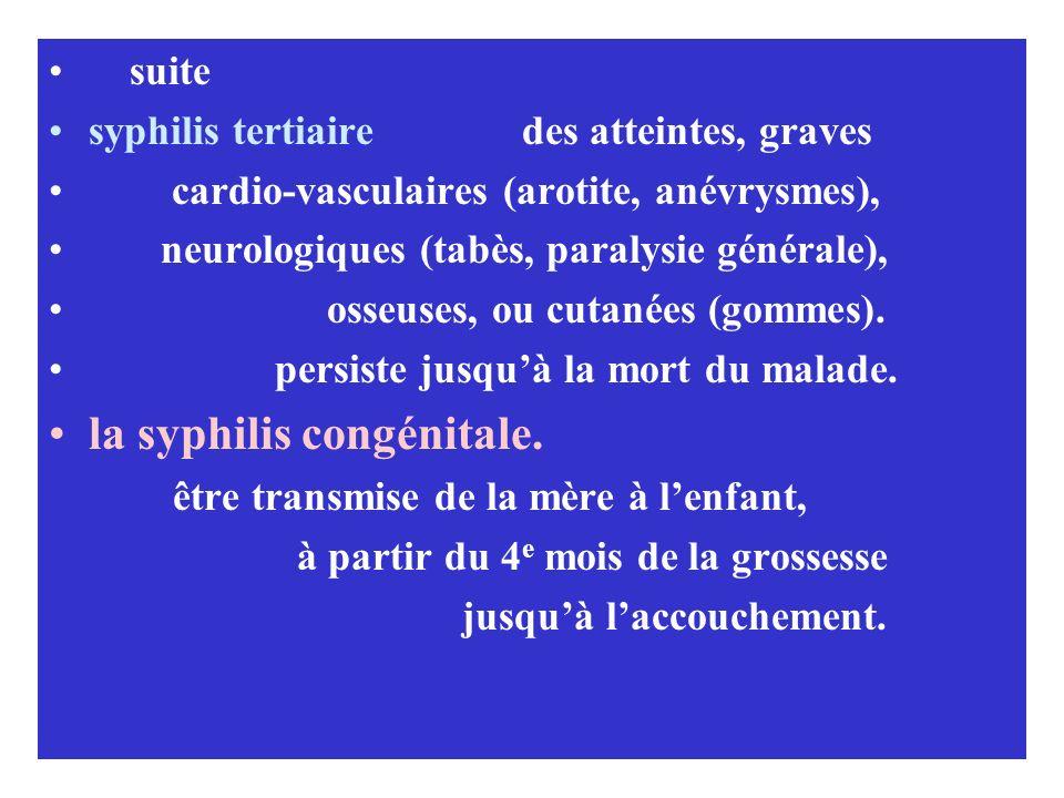 suite syphilis tertiaire des atteintes, graves cardio-vasculaires (arotite, anévrysmes), neurologiques (tabès, paralysie générale), osseuses, ou cutan