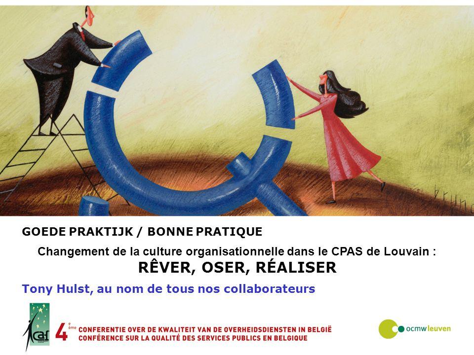 GOEDE PRAKTIJK / BONNE PRATIQUE Changement de la culture organisationnelle dans le CPAS de Louvain : RÊVER, OSER, RÉALISER Tony Hulst, au nom de tous
