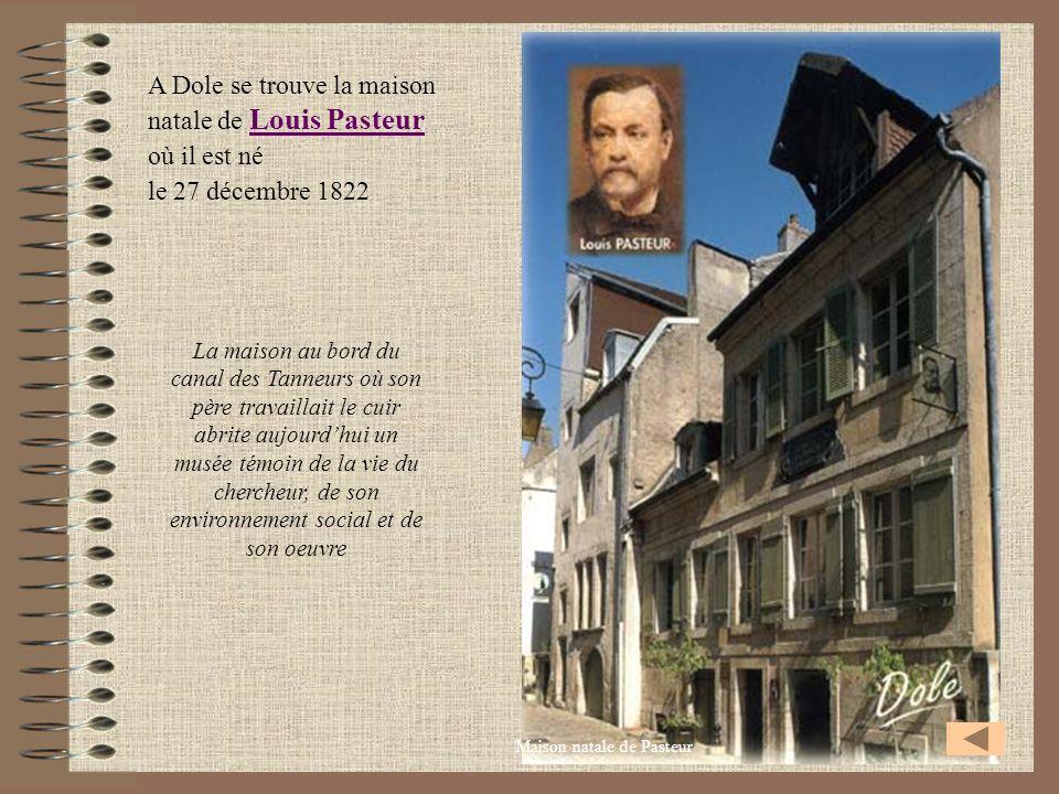 A Dole se trouve la maison natale de Louis Pasteur Louis Pasteur où il est né le 27 décembre 1822 Maison natale de Pasteur La maison au bord du canal
