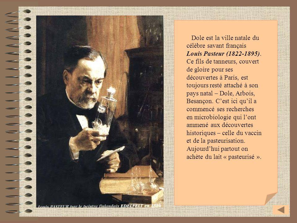 Dole est la ville natale du célèbre savant français Louis Pasteur (1822-1895). Ce fils de tanneurs, couvert de gloire pour ses découvertes à Paris, es