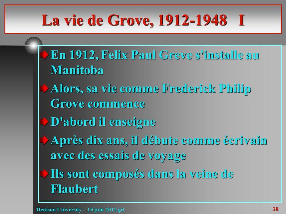 28 Denison University / 15 juin 2012 gd La vie de Grove, 1912-1948 I En 1912, Felix Paul Greve s'installe au Manitoba Alors, sa vie comme Frederick Ph