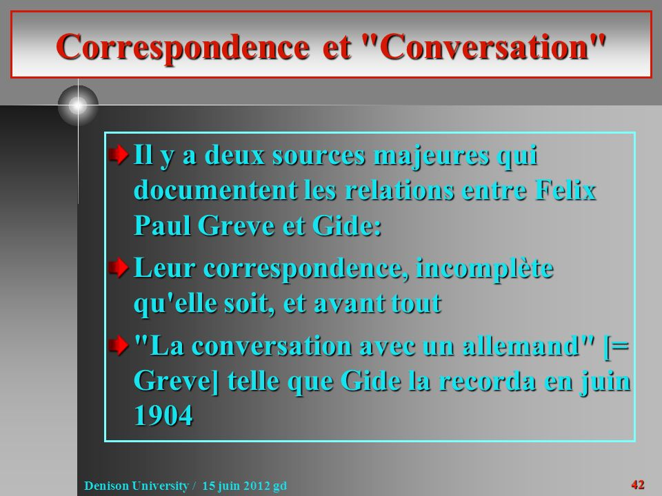 42 Denison University / 15 juin 2012 gd Correspondence et Conversation Il y a deux sources majeures qui documentent les relations entre Felix Paul Greve et Gide: Leur correspondence, incomplète qu elle soit, et avant tout La conversation avec un allemand [= Greve] telle que Gide la recorda en juin 1904