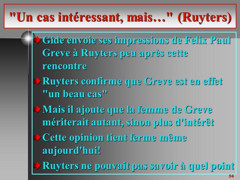 54 Un cas intéressant, mais… (Ruyters) Gide envoie ses impressions de Felix Paul Greve à Ruyters peu après cette rencontre Ruyters confirme que Greve est en effet un beau cas Mais il ajoute que la femme de Greve mériterait autant, sinon plus d intérêt Cette opinion tient ferme même aujourd hui.